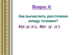 Вопрос 4: Как вычислить расстояние между точками? А(x₁;у₁;z₁), В(x₂ ;у₂ ;z₂)