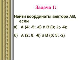 Задача 1: Найти координаты вектора АВ, если а) А (4; -5; -6) и В (3; 2;- 4);
