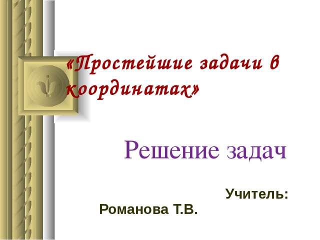 «Простейшие задачи в координатах» Решение задач Учитель: Романова Т.В.