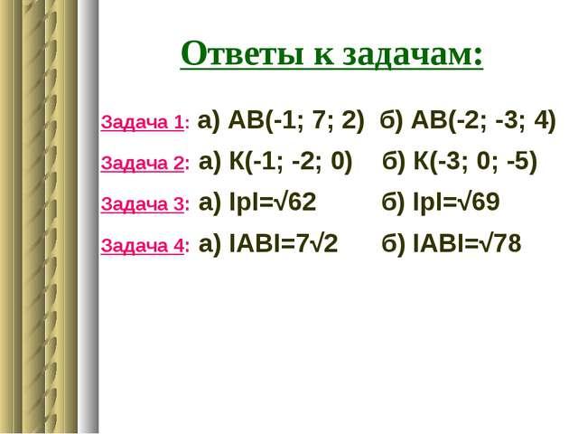 Ответы к задачам: Задача 1: а) АВ(-1; 7; 2) б) АВ(-2; -3; 4) Задача 2: а) К(-...