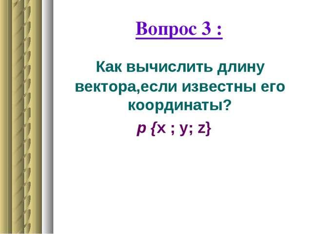 Вопрос 3 : Как вычислить длину вектора,если известны его координаты? р {x ; y...