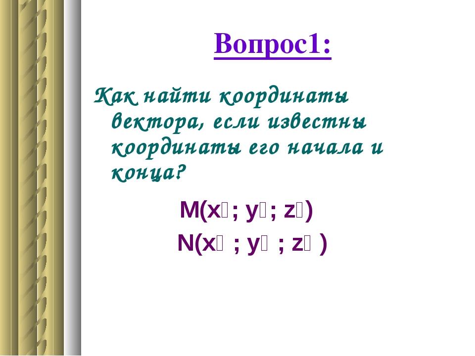 Вопрос1: Как найти координаты вектора, если известны координаты его начала и...