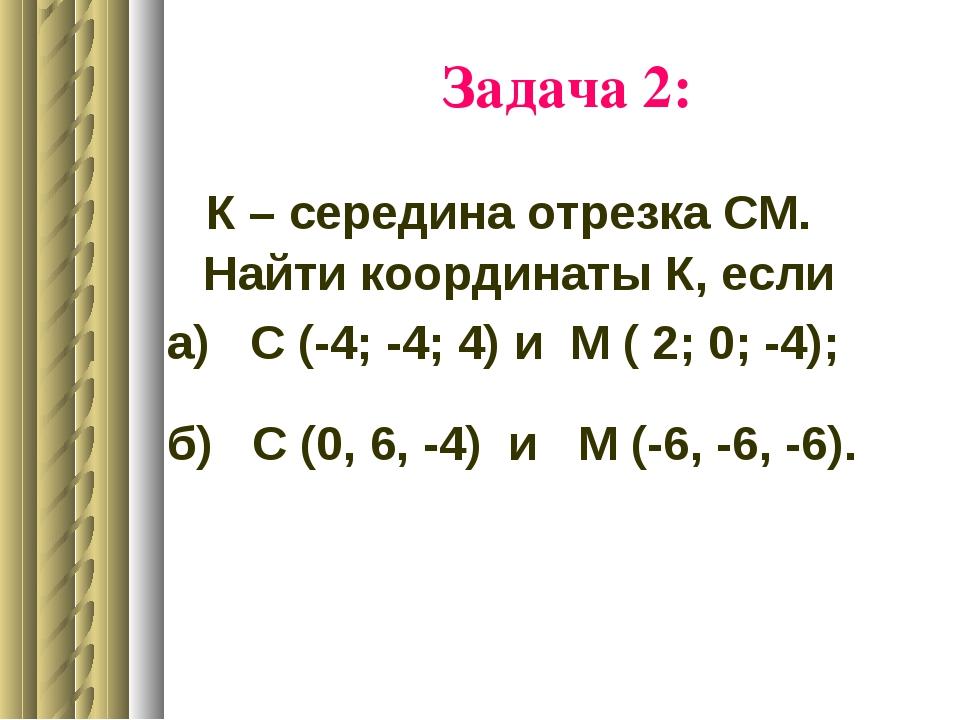 Задача 2: К – середина отрезка СМ. Найти координаты К, если а) С (-4; -4; 4)...
