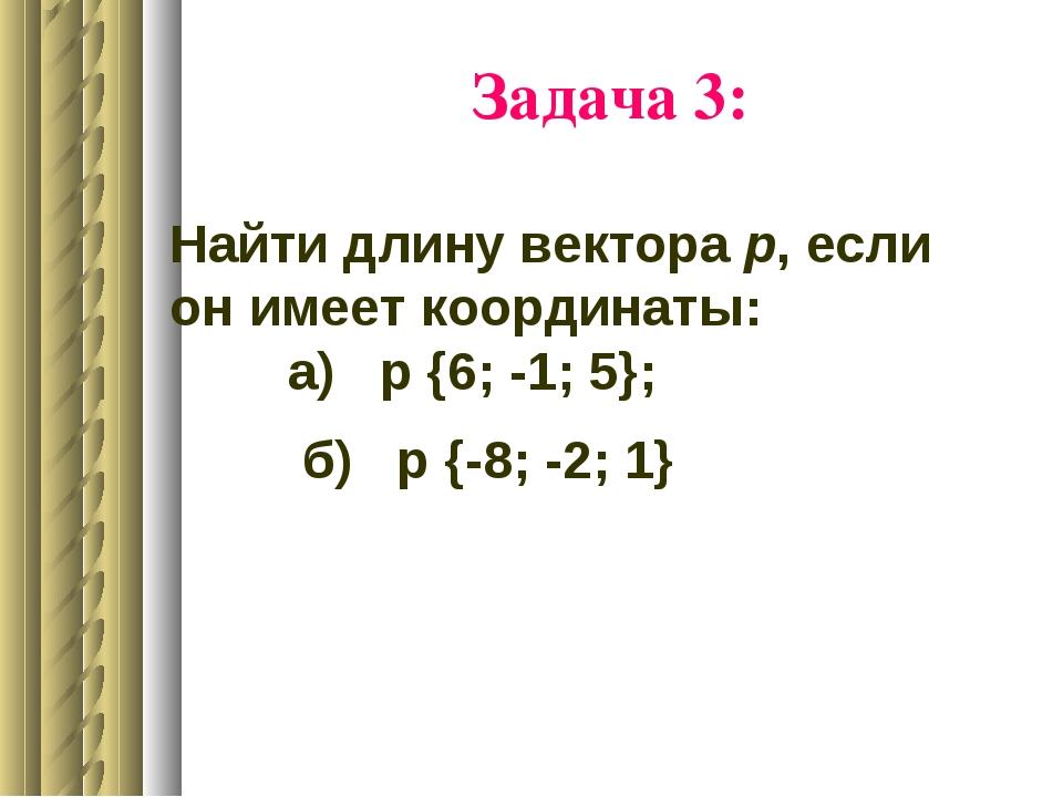 Задача 3: Найти длину вектора р, если он имеет координаты: а) р {6; -1; 5}; б...