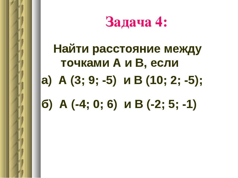 Задача 4: Найти расстояние между точками А и В, если а) А (3; 9; -5) и В (10;...