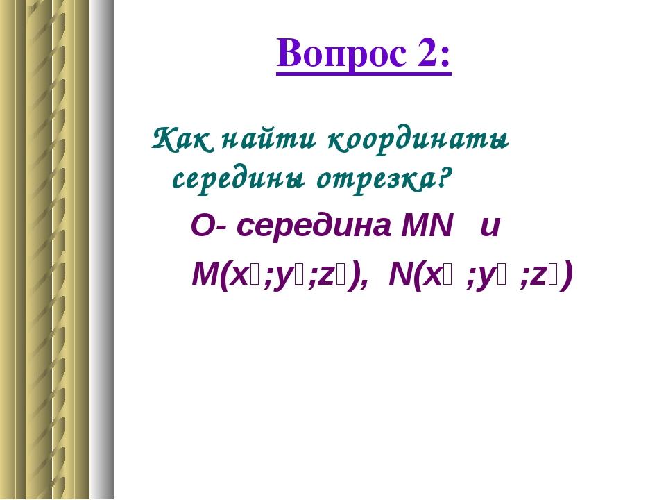 Вопрос 2: Как найти координаты середины отрезка? О- середина МN и М(x₁;у₁;z₁)...
