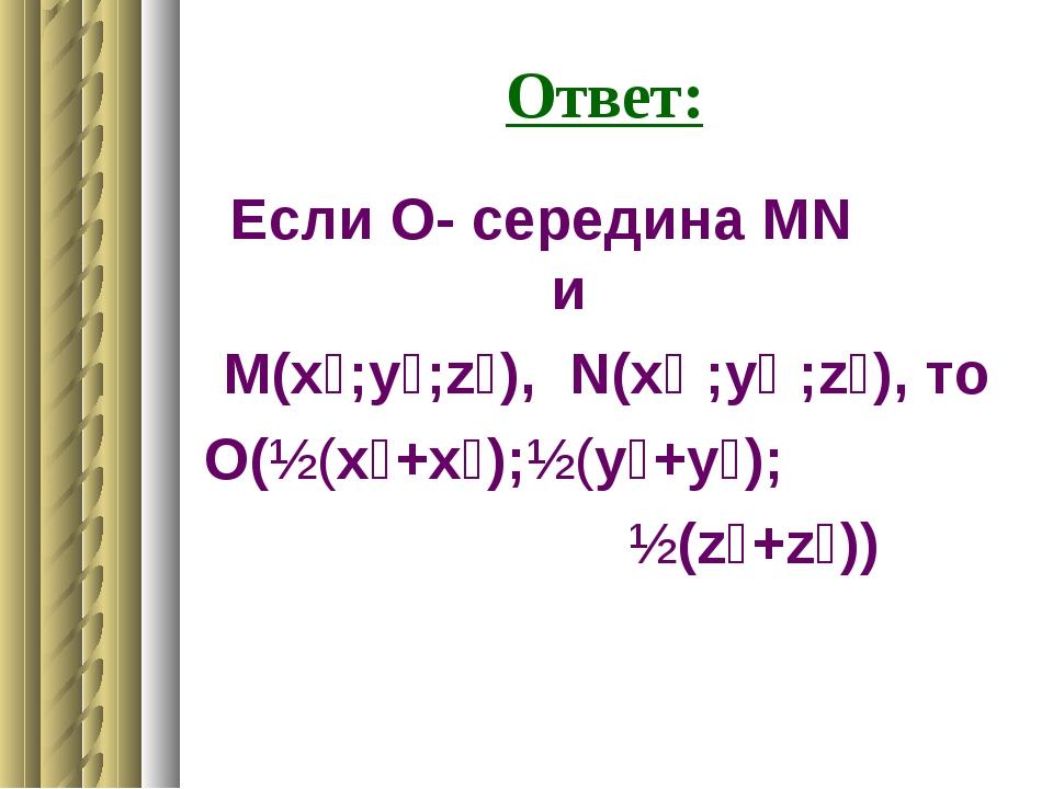 Ответ: Если О- середина МN и М(x₁;у₁;z₁), N(x₂ ;у₂ ;z₂), то О(½(x₁+x₂);½(у₁+у...
