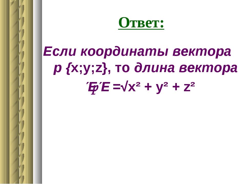 Ответ: Если координаты вектора р {x;y;z}, то длина вектора ƖрƖ =√x² + y² + z²