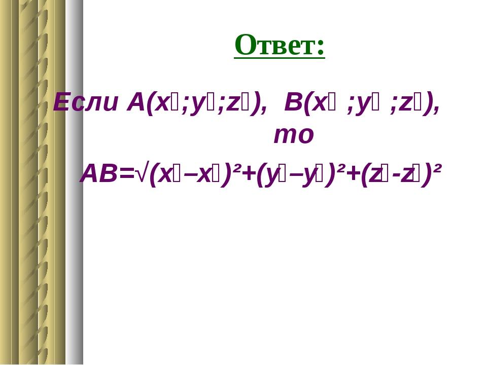 Ответ: Если А(x₁;у₁;z₁), В(x₂ ;у₂ ;z₂), то АВ=√(x₂–x₁)²+(у₂–у₁)²+(z₂-z₁)²