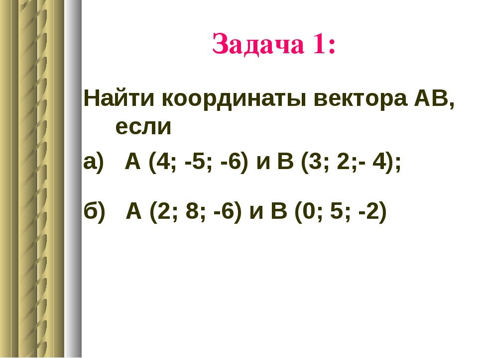 Задача 1: Найти координаты вектора АВ, если а) А (4; -5; -6) и В (3; 2;- 4);...