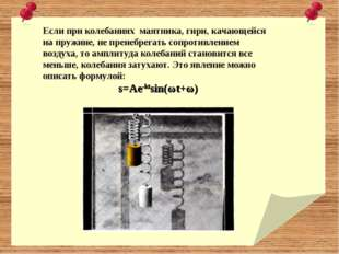 Если при колебаниях маятника, гири, качающейся на пружине, не пренебрегать со