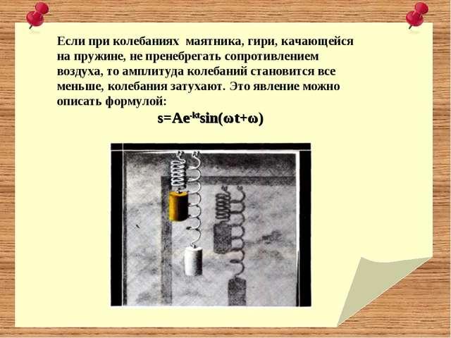 Если при колебаниях маятника, гири, качающейся на пружине, не пренебрегать со...