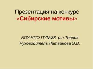Презентация на конкурс «Сибирские мотивы» БОУ НПО ПУ№38 р.п.Тевриз Руководите