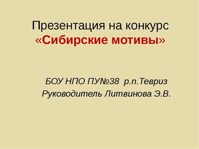 Презентация на конкурс «Сибирские мотивы» БОУ НПО ПУ№38 р.п.Тевриз Руководите...