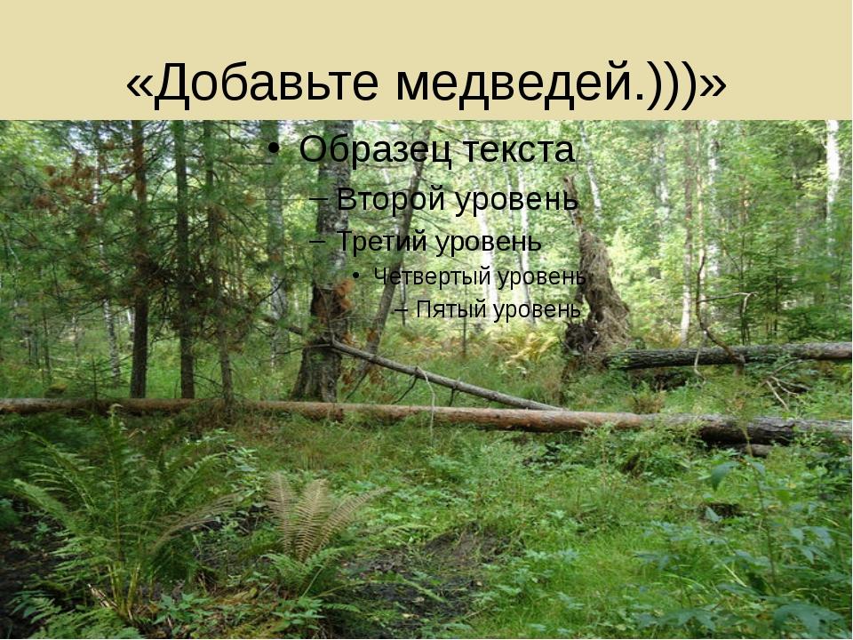 «Добавьте медведей.)))»