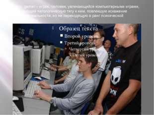 От англ. gamer – игрок. Человек, увлекающийся компьютерными играми, испытываю