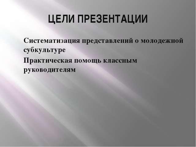 ЦЕЛИ ПРЕЗЕНТАЦИИ Систематизация представлений о молодежной субкультуре Практи...