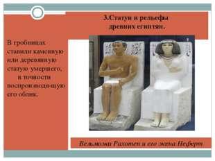 3.Статуи и рельефы древних египтян. В гробницах ставили каменную или деревянн