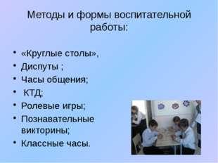 Методы и формы воспитательной работы: «Круглые столы», Диспуты ; Часы общения