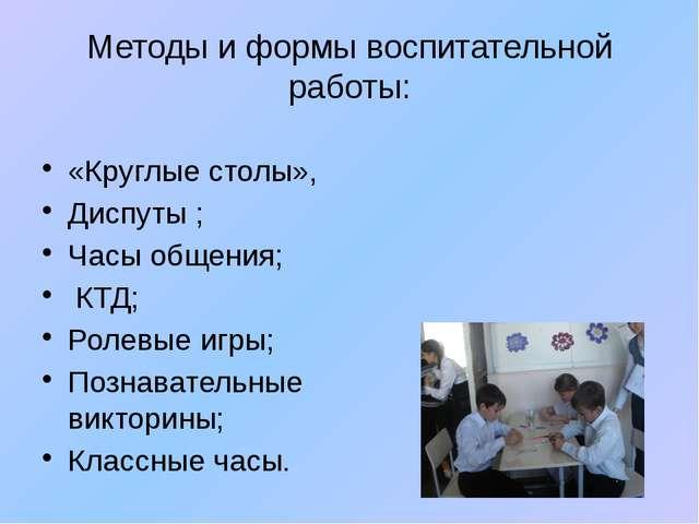 Методы и формы воспитательной работы: «Круглые столы», Диспуты ; Часы общения...