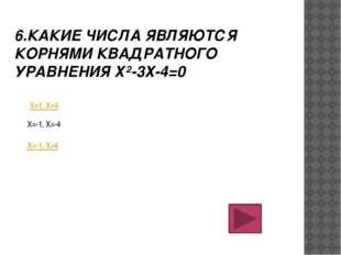 6.КАКИЕ ЧИСЛА ЯВЛЯЮТСЯ КОРНЯМИ КВАДРАТНОГО УРАВНЕНИЯ Х²-3Х-4=0 Х=1, Х=4 Х=-1,