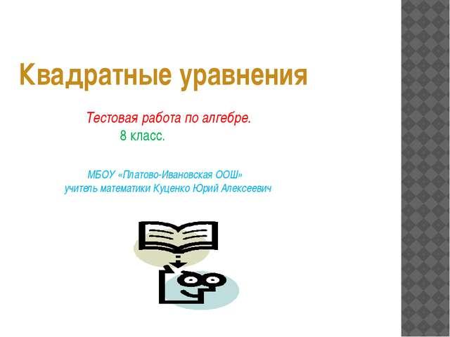 Квадратные уравнения Тестовая работа по алгебре. 8 класс. МБОУ «Платово-Иван...