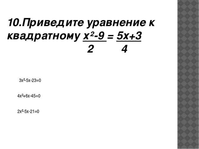 10.Приведите уравнение к квадратному х²-9 = 5х+3 2 4 3х²-5х-23=0 4х²+6х-45=0...