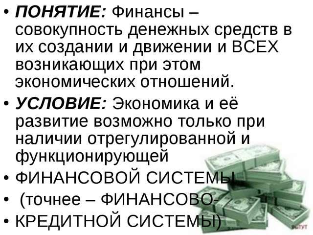 ПОНЯТИЕ: Финансы – совокупность денежных средств в их создании и движении и В...