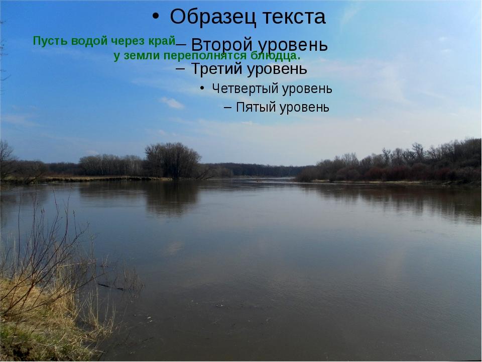 Пусть водой через край   у земли переполнятся блюдца.