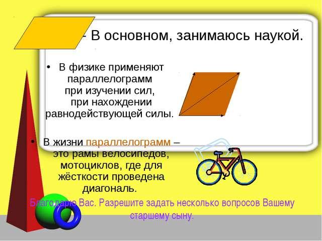 - В основном, занимаюсь наукой. В физике применяют параллелограмм при изучени...