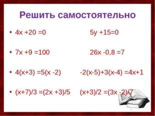 Решить самостоятельно 4х +20 =0 5у +15=0 7х +9 =100 26х -0,8 =7 4(х+3) =5(х -