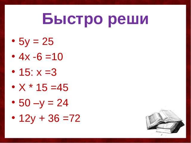 Быстро реши 5у = 25 4х -6 =10 15: х =3 Х * 15 =45 50 –у = 24 12у + 36 =72