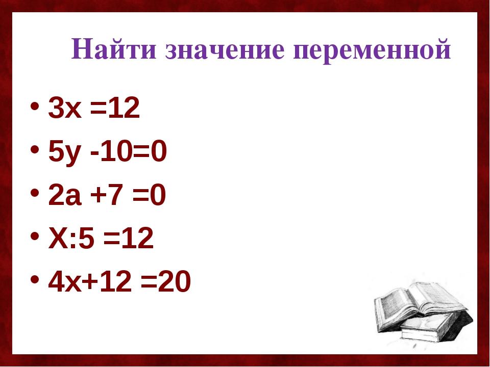 Найти значение переменной 3х =12 5у -10=0 2а +7 =0 Х:5 =12 4х+12 =20
