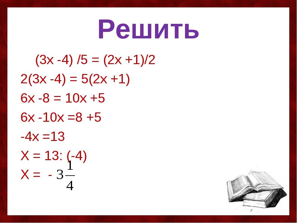 Решить (3х -4) /5 = (2х +1)/2 2(3х -4) = 5(2х +1) 6х -8 = 10х +5 6х -10х =8 +...