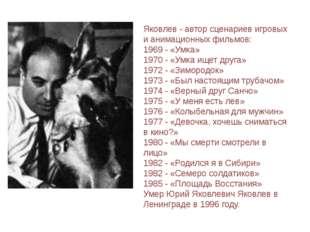 Яковлев - автор сценариев игровых и анимационных фильмов: 1969 - «Умка» 1970