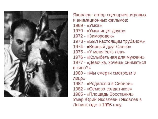 Яковлев - автор сценариев игровых и анимационных фильмов: 1969 - «Умка» 1970...