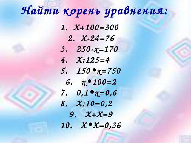 Найти корень уравнения: Х+100=300 Х-24=76 250-х=170 4. Х:125=4 5. 150•х=...