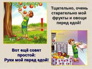 ! Тщательно, очень старательно мой фрукты и овощи перед едой! Вот ещё совет п