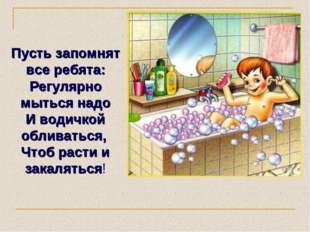 Пусть запомнят все ребята: Регулярно мыться надо И водичкой обливаться, Чтоб