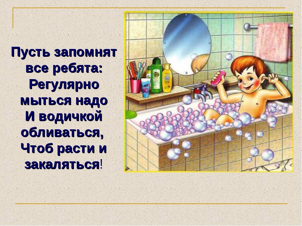 Пусть запомнят все ребята: Регулярно мыться надо И водичкой обливаться, Чтоб...