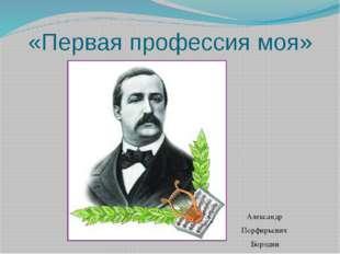 «Первая профессия моя» Александр Порфирьевич Бородин