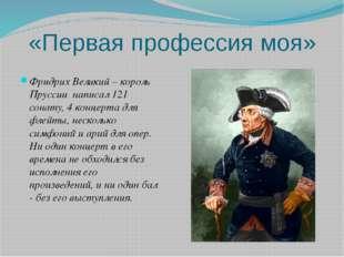 «Первая профессия моя» Фридрих Великий – король Пруссии написал 121 сонату, 4