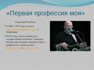 «Первая профессия моя» Александр Розенбаум: В 1968—1974годах учился вПервом