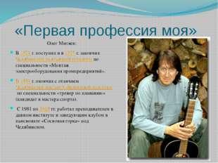 «Первая профессия моя» Олег Митяев: В1971г. поступил и в1975г. закончилЧ