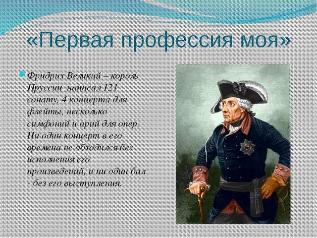 «Первая профессия моя» Фридрих Великий – король Пруссии написал 121 сонату, 4...
