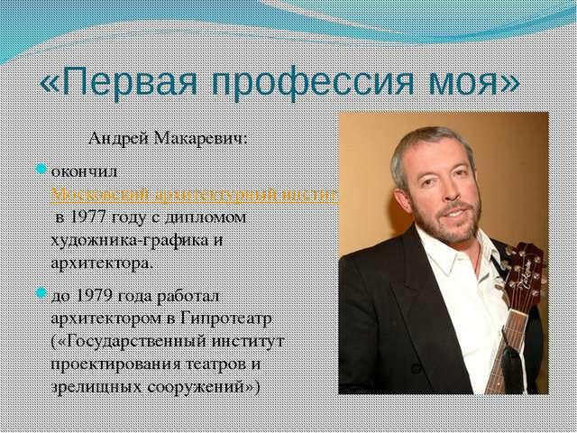 «Первая профессия моя» Андрей Макаревич: окончил Московский архитектурный инс...
