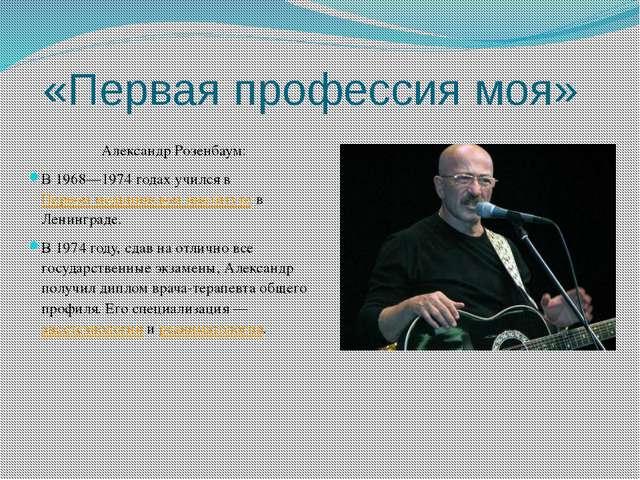 «Первая профессия моя» Александр Розенбаум: В 1968—1974годах учился вПервом...