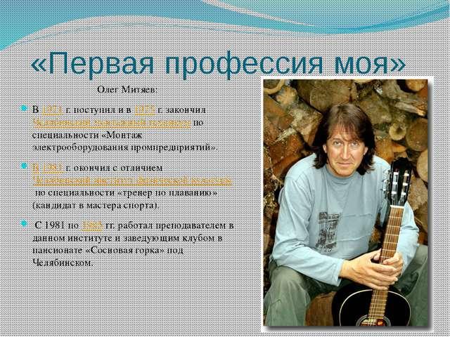 «Первая профессия моя» Олег Митяев: В1971г. поступил и в1975г. закончилЧ...