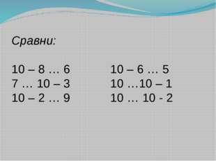 Сравни: 10 – 8 … 6 10 – 6 … 5 7 … 10 – 3 10 …10 – 1 10 – 2 … 9 10 … 10 - 2