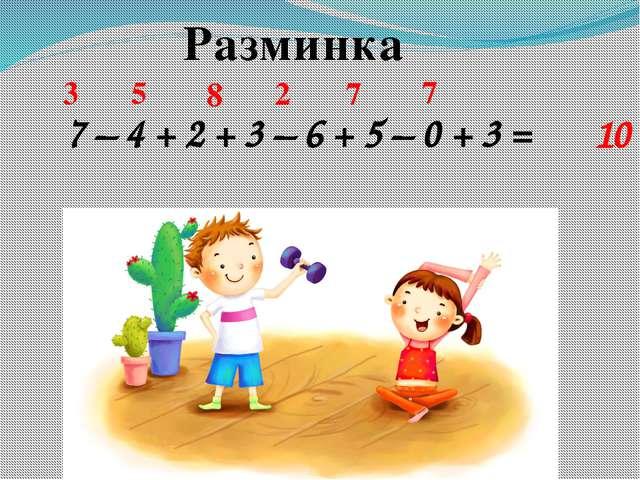 Разминка 7 – 4 + 2 + 3 – 6 + 5 – 0 + 3 = 3 5 8 2 7 7 10